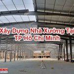 Xây Dựng Nhà Xưởng Tại TP Hồ Chí Minh Giá Rẻ Chất Lượng Cao