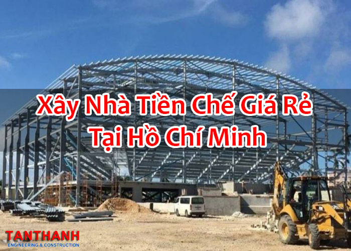 Xây Nhà Tiền Chế Giá Rẻ Tại Hồ Chí Minh