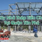 Xây Nhà Thép Tiền Chế Tại Quận Tân Phú Chất Lượng Cao Cấp