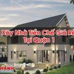 Xây Nhà Tiền Chế Giá Rẻ Tại Quận 1 Thi Công Nhanh
